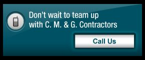 Don't wait to team up with C. M. & G. Contractors - call us